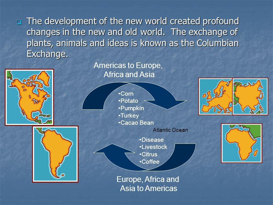 The development of the new world created profound changes in the new and old world. The exchange of plants, animals and ideas is known as the Columbia