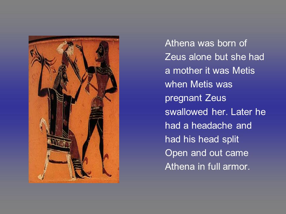 Athena was born of Zeus alone but she had a mother it was Metis when Metis was pregnant Zeus swallowed her. Later he had a headache and had his head s