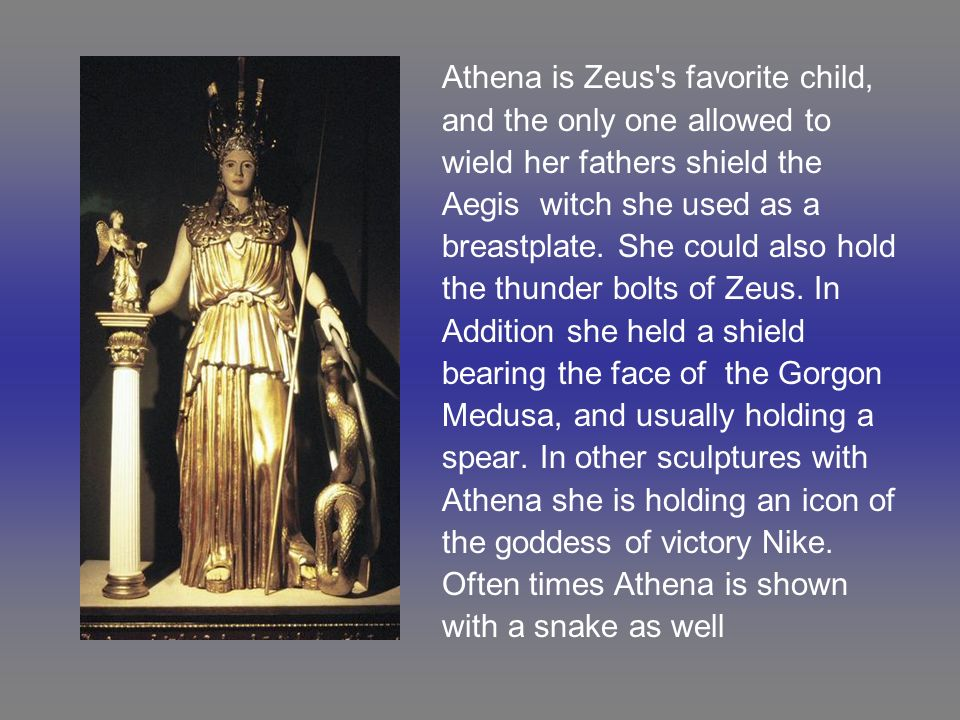 Athena is Zeus's favorite child, and the only one allowed to wield her fathers shield the Aegis witch she used as a breastplate. She could also hold t