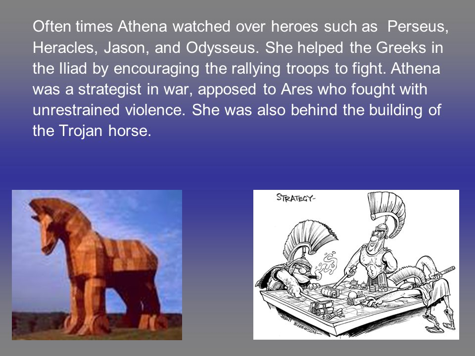 Often times Athena watched over heroes such as Perseus, Heracles, Jason, and Odysseus. She helped the Greeks in the Iliad by encouraging the rallying