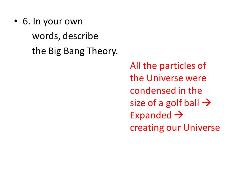 6. In your own words, describe the Big Bang Theory. All the particles of the Universe were condensed in the size of a golf ball Expanded creating our