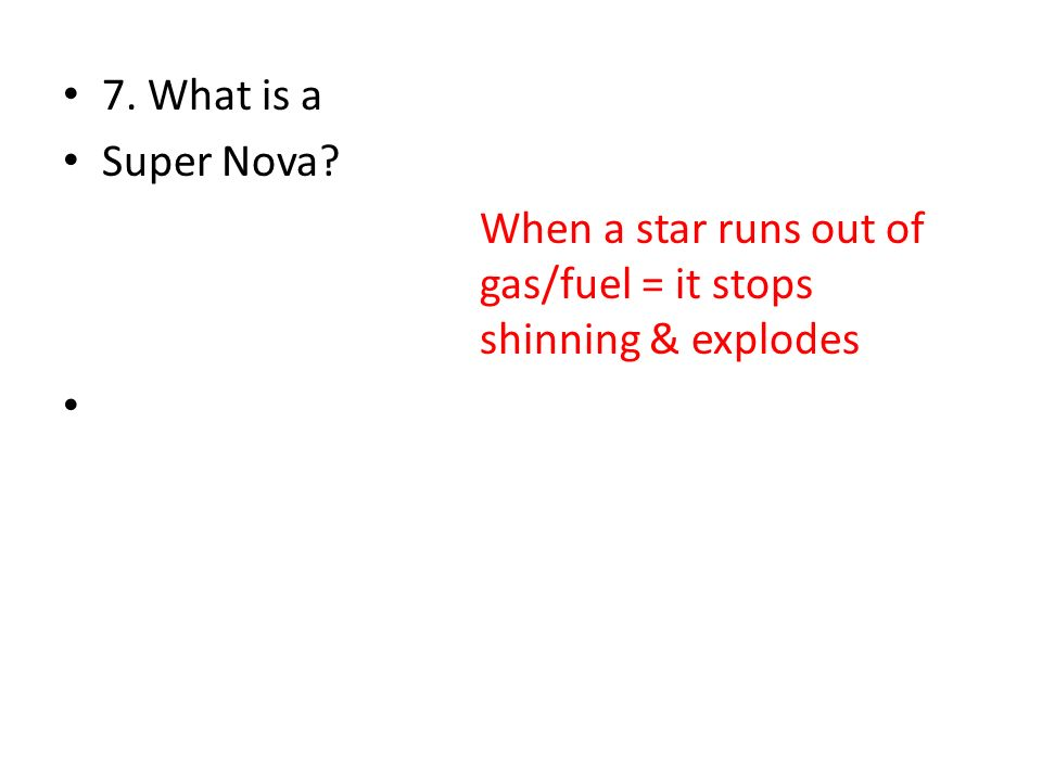 7. What is a Super Nova? When a star runs out of gas/fuel = it stops shinning & explodes