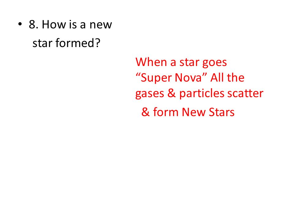 8. How is a new star formed? When a star goes Super Nova All the gases & particles scatter & form New Stars
