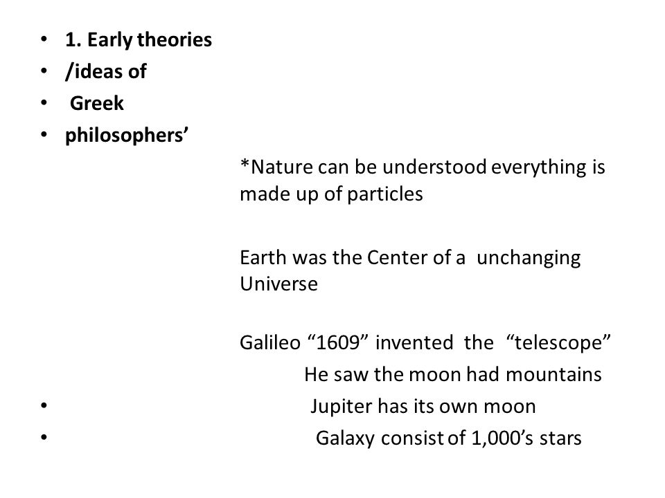 1. Early theories /ideas of Greek philosophers *Nature can be understood everything is made up of particles Earth was the Center of a unchanging Unive