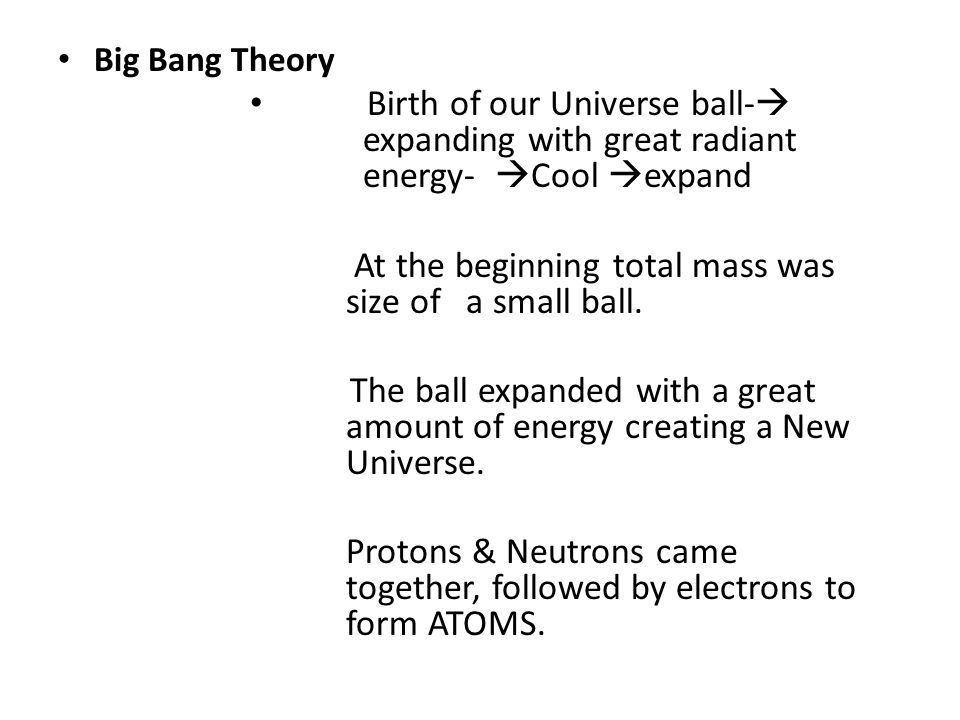 Big Bang Theory Birth of our Universe ball- expanding with great radiant energy- Cool expand At the beginning total mass was size of a small ball. The
