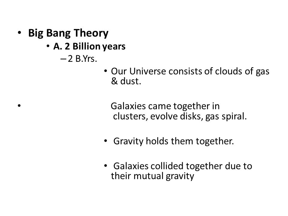 Big Bang Theory A. 2 Billion years – 2 B.Yrs. Our Universe consists of clouds of gas & dust. Galaxies came together in clusters, evolve disks, gas spi