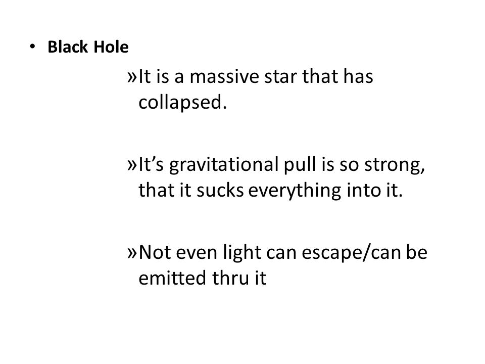 Black Hole » It is a massive star that has collapsed. » Its gravitational pull is so strong, that it sucks everything into it. » Not even light can es