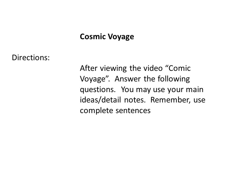 Cosmic Voyage Directions: After viewing the video Comic Voyage. Answer the following questions. You may use your main ideas/detail notes. Remember, us