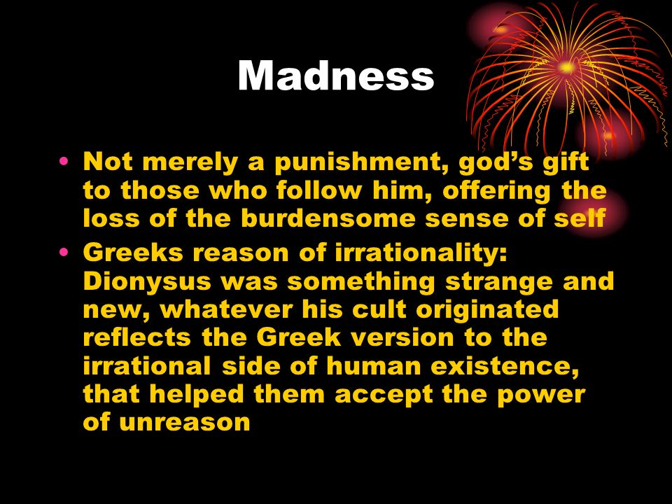 Madness Not merely a punishment, gods gift to those who follow him, offering the loss of the burdensome sense of self Greeks reason of irrationality: Dionysus was something strange and new, whatever his cult originated reflects the Greek version to the irrational side of human existence, that helped them accept the power of unreason