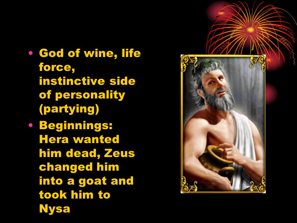 God of wine, life force, instinctive side of personality (partying) Beginnings: Hera wanted him dead, Zeus changed him into a goat and took him to Nysa