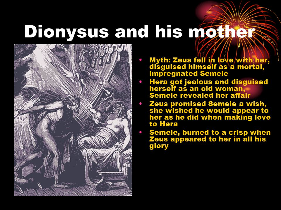Dionysus and his mother Myth: Zeus fell in love with her, disguised himself as a mortal, impregnated Semele Hera got jealous and disguised herself as an old woman, Semele revealed her affair Zeus promised Semele a wish, she wished he would appear to her as he did when making love to Hera Semele, burned to a crisp when Zeus appeared to her in all his glory