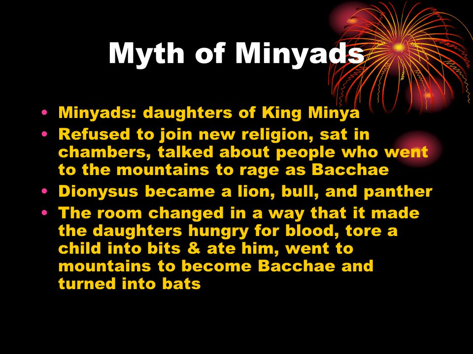 Myth of Minyads Minyads: daughters of King Minya Refused to join new religion, sat in chambers, talked about people who went to the mountains to rage as Bacchae Dionysus became a lion, bull, and panther The room changed in a way that it made the daughters hungry for blood, tore a child into bits & ate him, went to mountains to become Bacchae and turned into bats