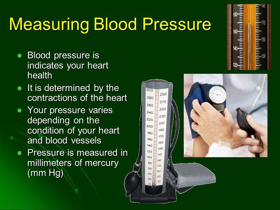 Measuring Blood Pressure Blood pressure is indicates your heart health Blood pressure is indicates your heart health It is determined by the contracti