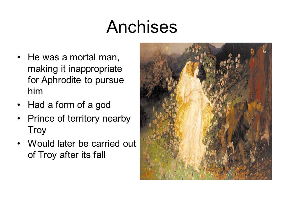 Anchises He was a mortal man, making it inappropriate for Aphrodite to pursue him Had a form of a god Prince of territory nearby Troy Would later be c