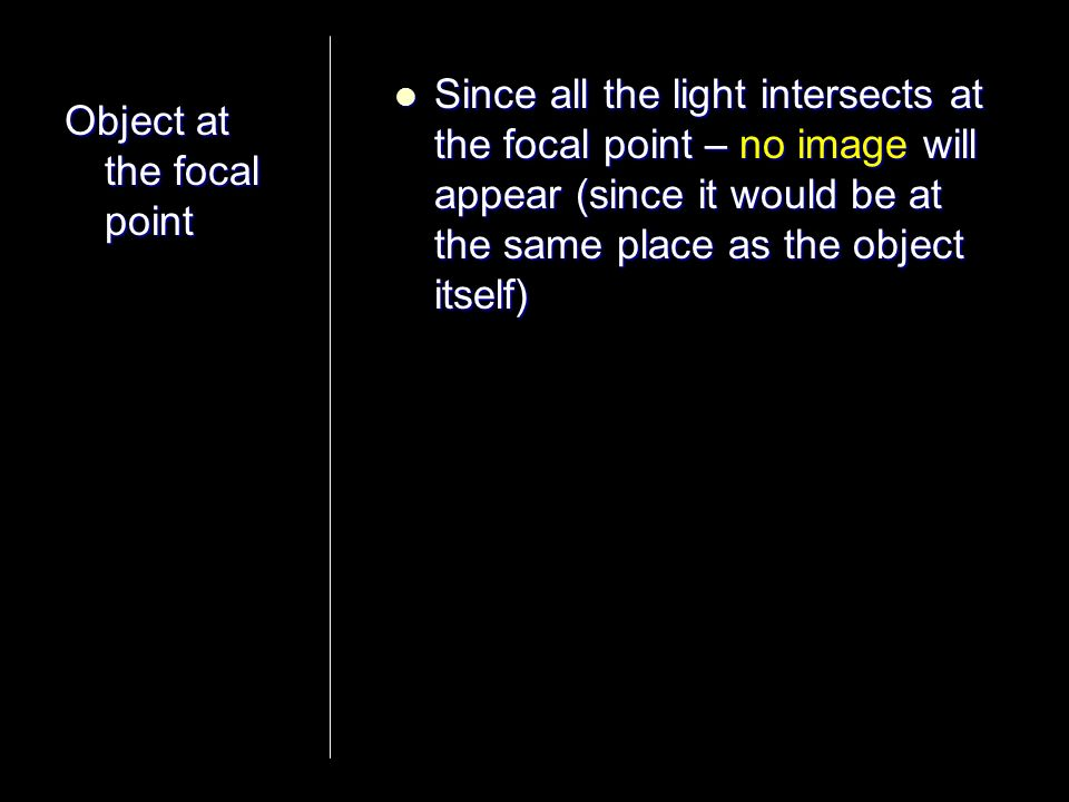 Object at the focal point Since all the light intersects at the focal point – no image will appear (since it would be at the same place as the object