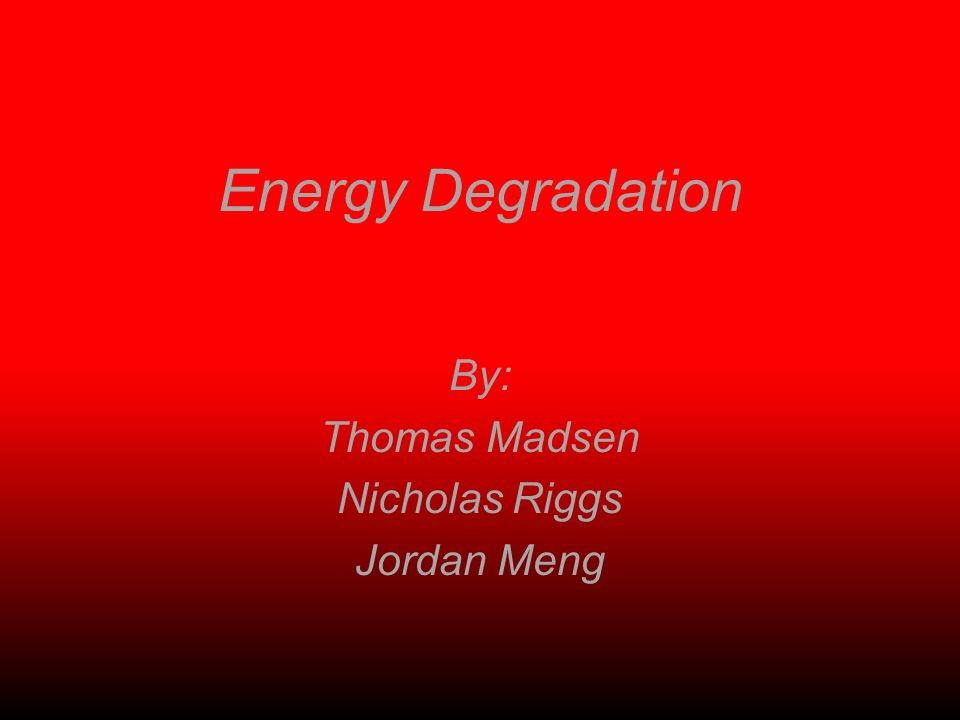 Energy Degradation By: Thomas Madsen Nicholas Riggs Jordan Meng