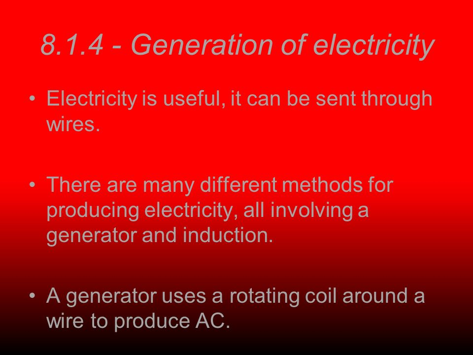 8.1.4 - Generation of electricity Electricity is useful, it can be sent through wires. There are many different methods for producing electricity, all