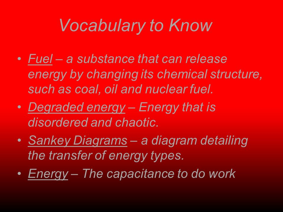 Vocabulary to Know Fuel – a substance that can release energy by changing its chemical structure, such as coal, oil and nuclear fuel. Degraded energy