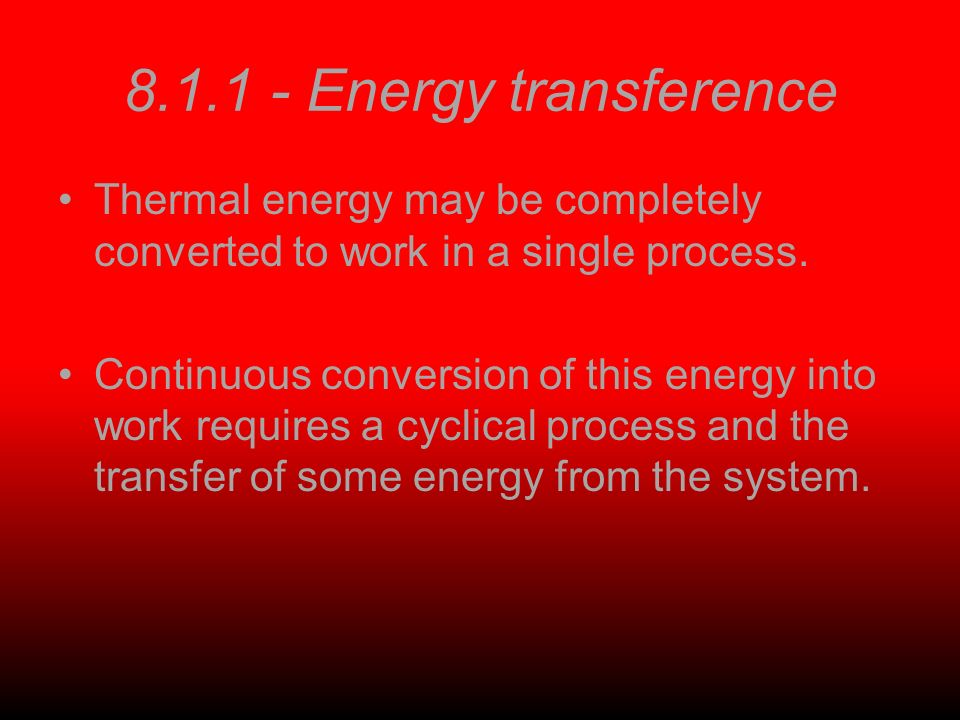 8.1.1 - Energy transference Thermal energy may be completely converted to work in a single process.