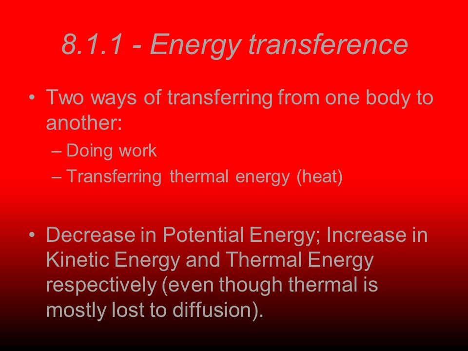 8.1.1 - Energy transference Two ways of transferring from one body to another: –Doing work –Transferring thermal energy (heat) Decrease in Potential Energy; Increase in Kinetic Energy and Thermal Energy respectively (even though thermal is mostly lost to diffusion).