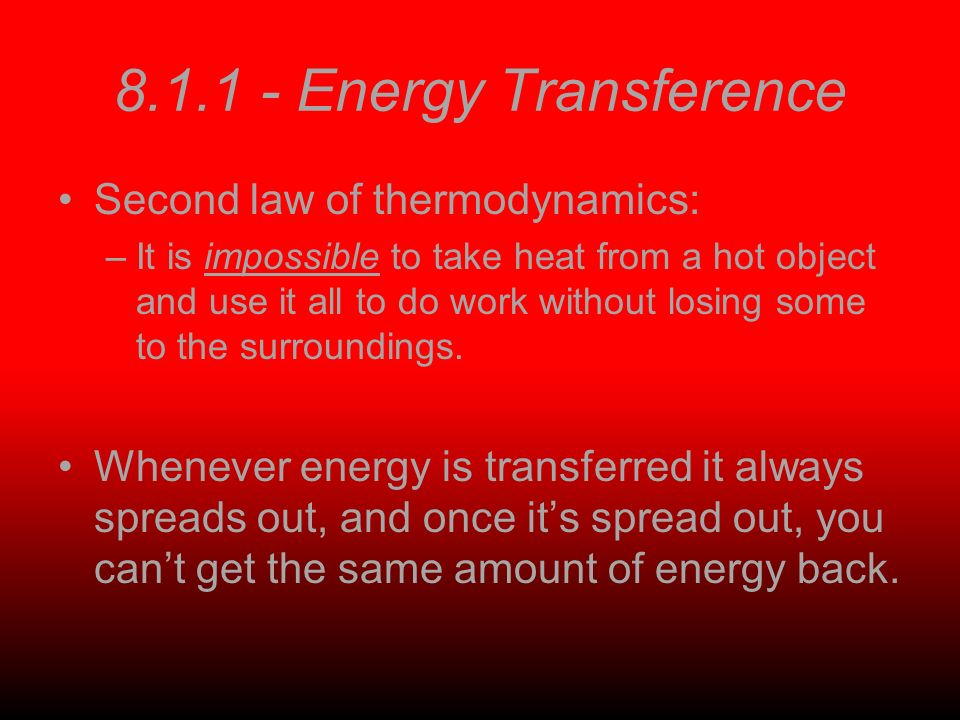 8.1.1 - Energy Transference Second law of thermodynamics: –It is impossible to take heat from a hot object and use it all to do work without losing some to the surroundings.