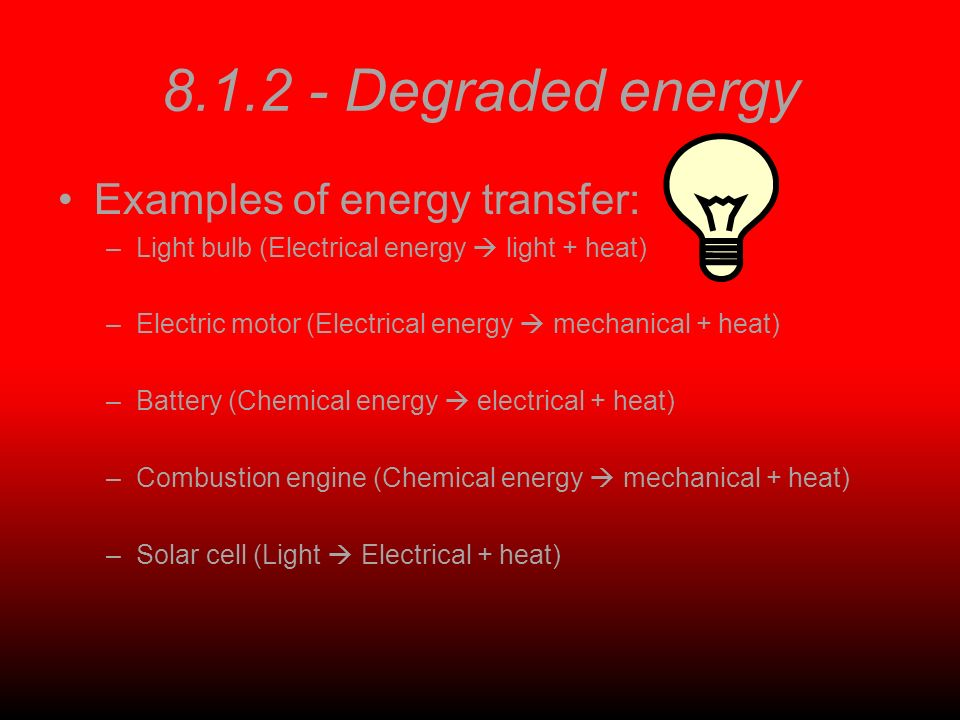 Degraded energy Examples of energy transfer: –Light bulb (Electrical energy light + heat) –Electric motor (Electrical energy mechanical + heat) –Battery (Chemical energy electrical + heat) –Combustion engine (Chemical energy mechanical + heat) –Solar cell (Light Electrical + heat)