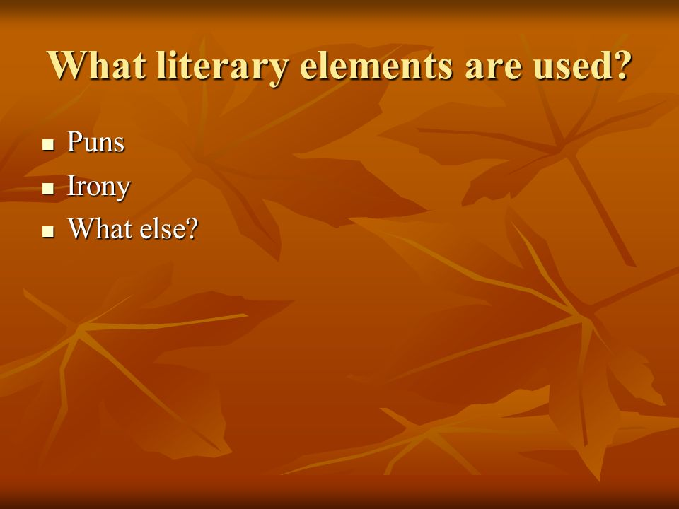 What literary elements are used? Puns Puns Irony Irony What else? What else?