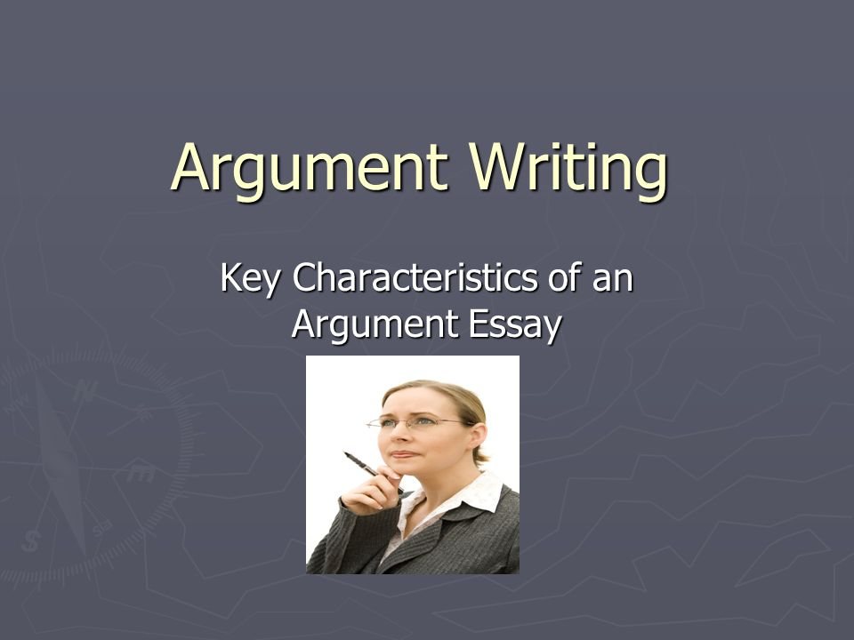 Argument Writing Key Characteristics of an Argument Essay