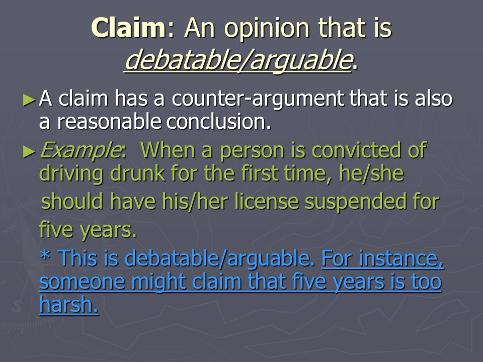 Claim: An opinion that is debatable/arguable. A claim has a counter-argument that is also a reasonable conclusion. A claim has a counter-argument that