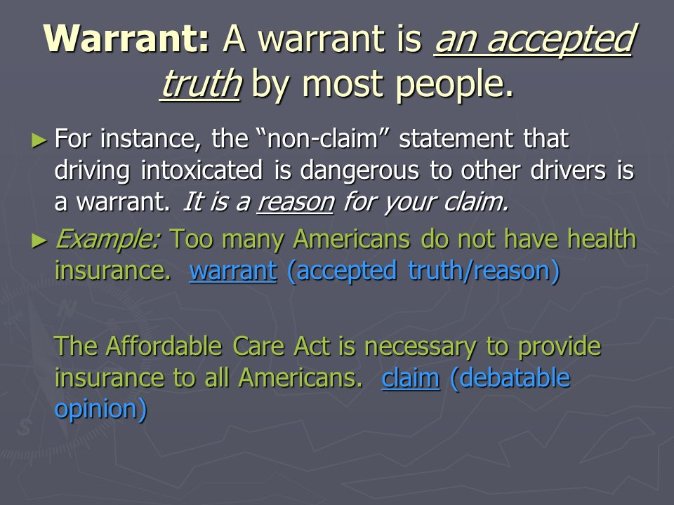 Warrant: A warrant is an accepted truth by most people. For instance, the non-claim statement that driving intoxicated is dangerous to other drivers i