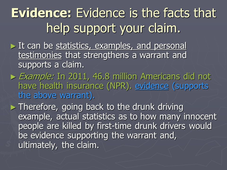 Evidence: Evidence is the facts that help support your claim. It can be statistics, examples, and personal testimonies that strengthens a warrant and