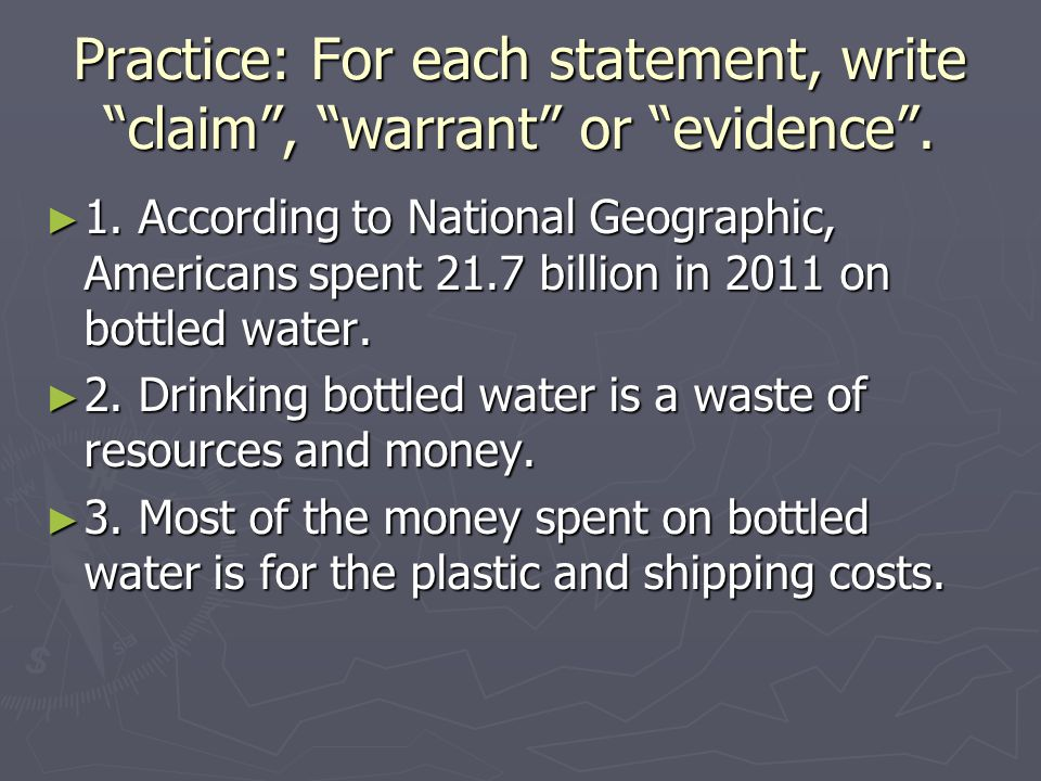Practice: For each statement, write claim, warrant or evidence. 1. According to National Geographic, Americans spent 21.7 billion in 2011 on bottled w