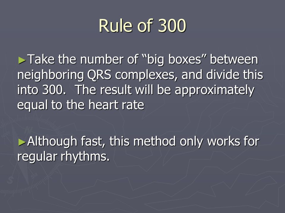 Rule of 300 Take the number of big boxes between neighboring QRS complexes, and divide this into 300. The result will be approximately equal to the he