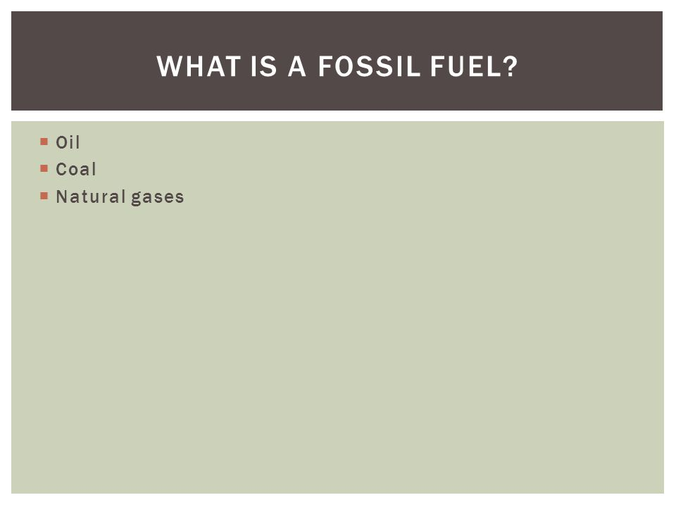 Oil Coal Natural gases WHAT IS A FOSSIL FUEL