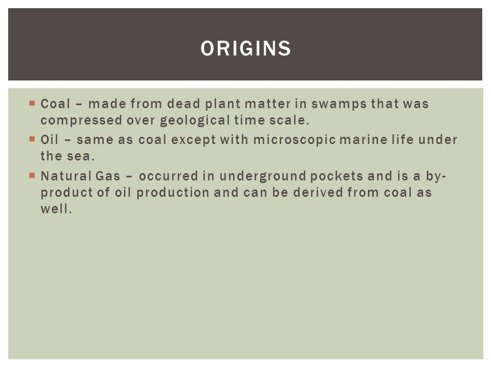 Coal – made from dead plant matter in swamps that was compressed over geological time scale.