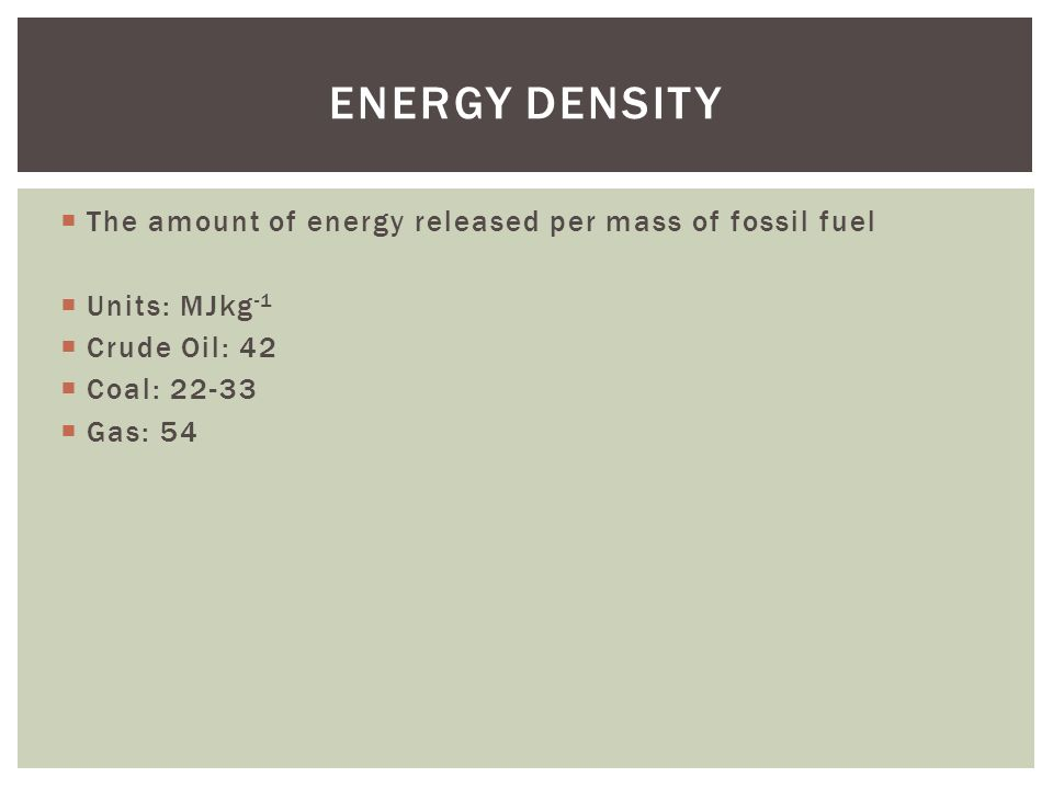 The amount of energy released per mass of fossil fuel Units: MJkg -1 Crude Oil: 42 Coal: Gas: 54 ENERGY DENSITY