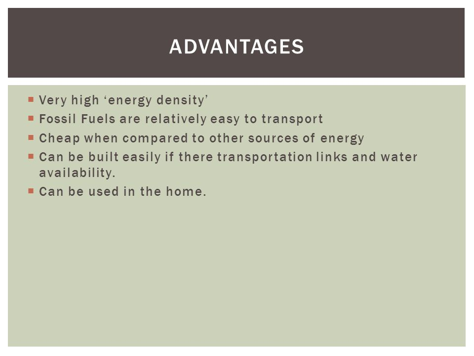 Very high energy density Fossil Fuels are relatively easy to transport Cheap when compared to other sources of energy Can be built easily if there transportation links and water availability.