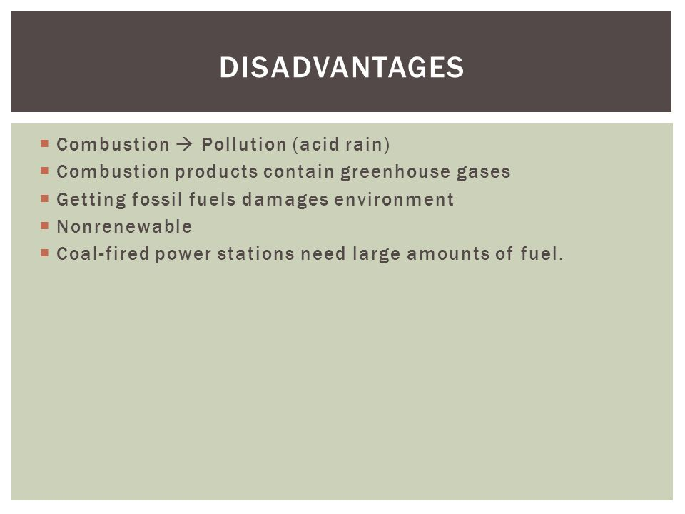 Combustion Pollution (acid rain) Combustion products contain greenhouse gases Getting fossil fuels damages environment Nonrenewable Coal-fired power stations need large amounts of fuel.