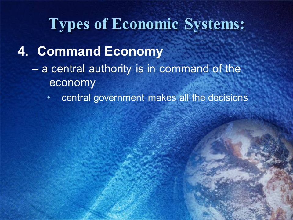 Types of Economic Systems: 3.Mixed Economy – market-based economic system in which the government plays a limited role most modern economies!!