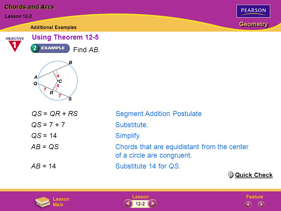 FeatureLesson Geometry Lesson Main QS = QR + RSSegment Addition Postulate QS = 7 + 7Substitute. QS = 14Simplify. AB = QSChords that are equidistant fr