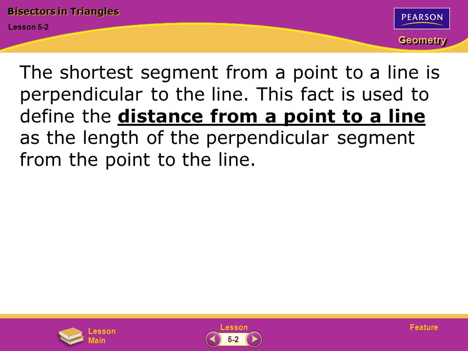 FeatureLesson Geometry Lesson Main Lesson 5-2 Bisectors in Triangles 5-2 The shortest segment from a point to a line is perpendicular to the line. Thi