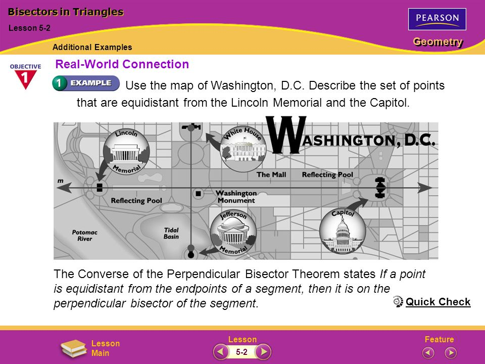 FeatureLesson Geometry Lesson Main (continued) A point that is equidistant from the Lincoln Memorial and the Capitol must be on the perpendicular bisector of the segment whose endpoints are the Lincoln Memorial and the Capitol.