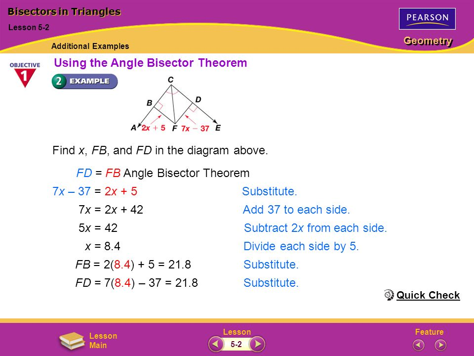FeatureLesson Geometry Lesson Main Find x, FB, and FD in the diagram above. FD = FBAngle Bisector Theorem 7x – 37 = 2x + 5Substitute. 7x = 2x + 42 Add