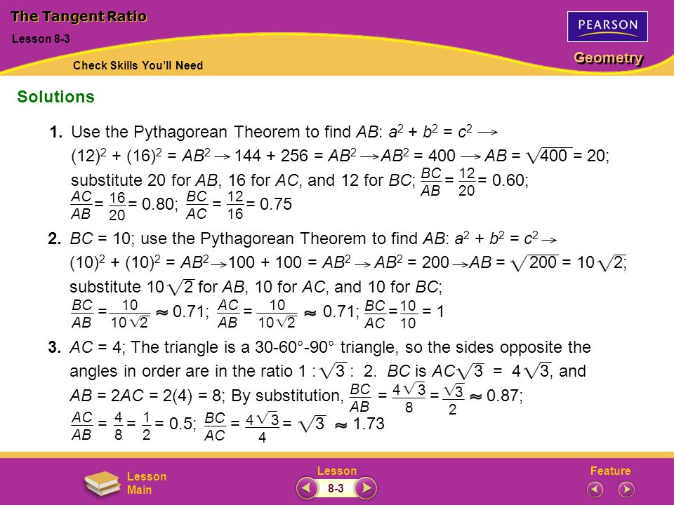 FeatureLesson Geometry Lesson Main Lesson 8-3 The Tangent Ratio Solutions 10 10 2 3 2 4 3 8 1.Use the Pythagorean Theorem to find AB: a 2 + b 2 = c 2