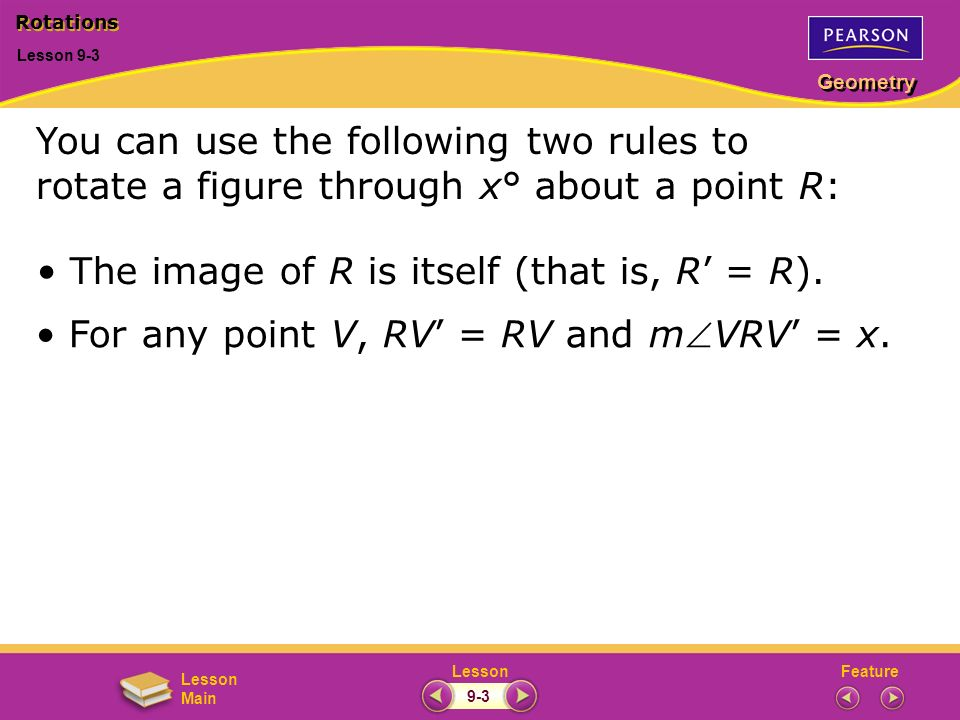 FeatureLesson Geometry Lesson Main Lesson 9-3 Rotations 9-3 You can use the following two rules to rotate a figure through x° about a point R: The image of R is itself (that is, R = R).