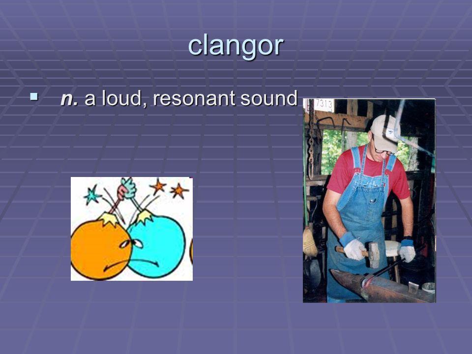 clangor n. a loud, resonant sound n. a loud, resonant sound