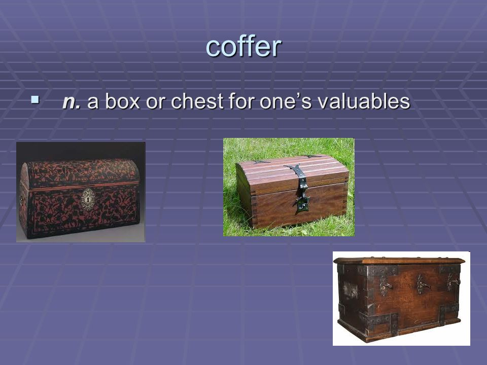 coffer n. a box or chest for ones valuables n. a box or chest for ones valuables