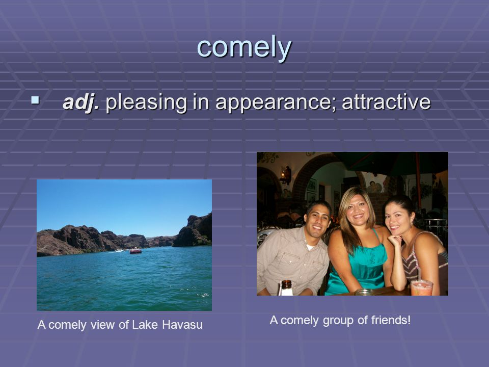comely adj. pleasing in appearance; attractive adj. pleasing in appearance; attractive A comely view of Lake Havasu A comely group of friends!