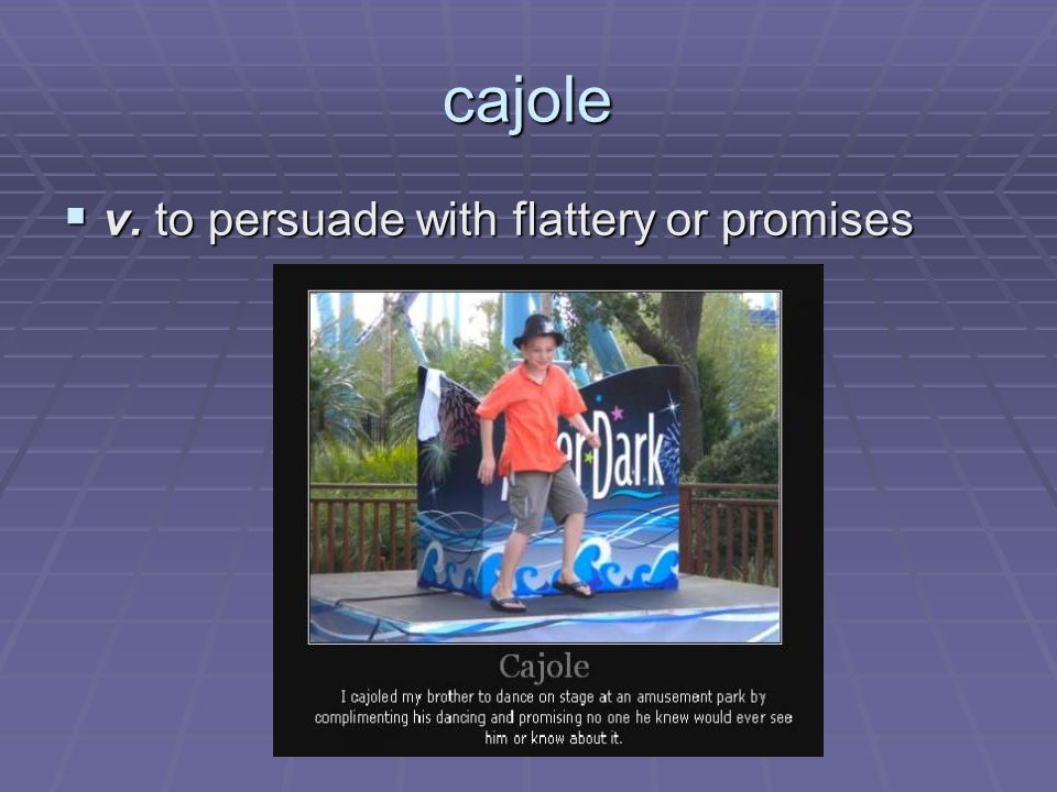 cajole v. to persuade with flattery or promises v. to persuade with flattery or promises