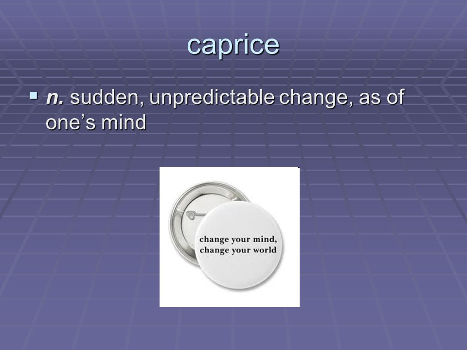 caprice n. sudden, unpredictable change, as of ones mind n.